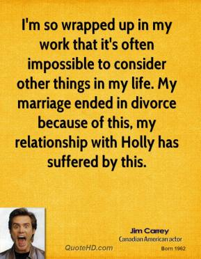 Jim Carrey - I'm so wrapped up in my work that it's often impossible to consider other things in my life. My marriage ended in divorce because of this, my relationship with Holly has suffered by this.