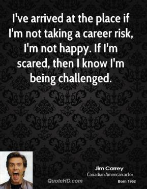 Jim Carrey - I've arrived at the place if I'm not taking a career risk, I'm not happy. If I'm scared, then I know I'm being challenged.