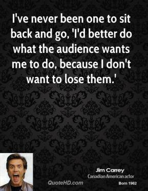 I've never been one to sit back and go, 'I'd better do what the audience wants me to do, because I don't want to lose them.'