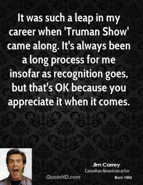 It was such a leap in my career when 'Truman Show' came along. It's always been a long process for me insofar as recognition goes, but that's OK because you appreciate it when it comes.