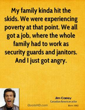 Jim Carrey - My family kinda hit the skids. We were experiencing poverty at that point. We all got a job, where the whole family had to work as security guards and janitors. And I just got angry.