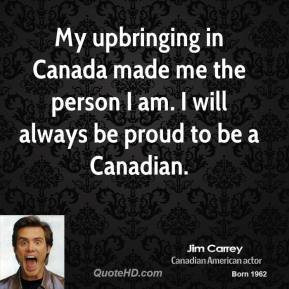 Jim Carrey - My upbringing in Canada made me the person I am. I will always be proud to be a Canadian.