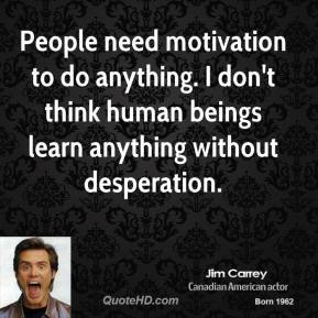 Jim Carrey - People need motivation to do anything. I don't think human beings learn anything without desperation.