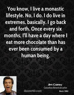 Jim Carrey - You know, I live a monastic lifestyle. No, I do. I do live in extremes, basically. I go back and forth. Once every six months, I'll have a day where I eat more chocolate than has ever been consumed by a human being.