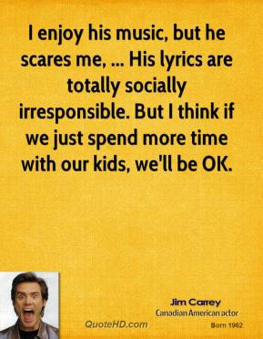 Jim Carrey  - I enjoy his music, but he scares me, ... His lyrics are totally socially irresponsible. But I think if we just spend more time with our kids, we'll be OK.