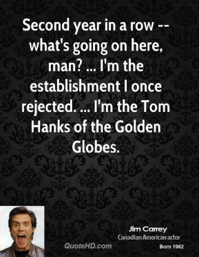 Jim Carrey  - Second year in a row -- what's going on here, man? ... I'm the establishment I once rejected. ... I'm the Tom Hanks of the Golden Globes.