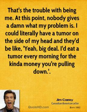 Jim Carrey  - That's the trouble with being me. At this point, nobody gives a damn what my problem is. I could literally have a tumor on the side of my head and they'd be like, 'Yeah, big deal. I'd eat a tumor every morning for the kinda money you're pulling down.'.