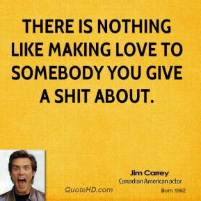 Jim Carrey  - There is nothing like making love to somebody you give a shit about.