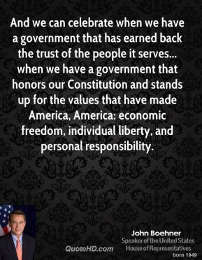 John Boehner - And we can celebrate when we have a government that has earned back the trust of the people it serves... when we have a government that honors our Constitution and stands up for the values that have made America, America: economic freedom, individual liberty, and personal responsibility.