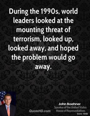 John Boehner - During the 1990s, world leaders looked at the mounting threat of terrorism, looked up, looked away, and hoped the problem would go away.