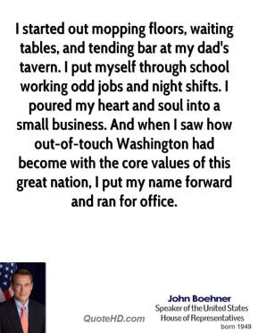 John Boehner - I started out mopping floors, waiting tables, and tending bar at my dad's tavern. I put myself through school working odd jobs and night shifts. I poured my heart and soul into a small business. And when I saw how out-of-touch Washington had become with the core values of this great nation, I put my name forward and ran for office.