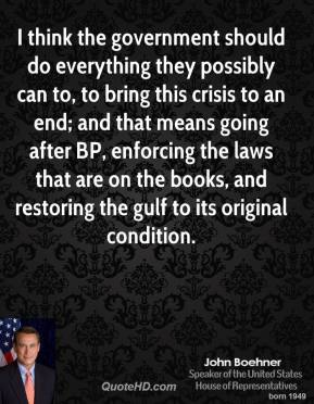 John Boehner - I think the government should do everything they possibly can to, to bring this crisis to an end; and that means going after BP, enforcing the laws that are on the books, and restoring the gulf to its original condition.