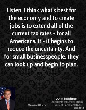 John Boehner - Listen, I think what's best for the economy and to create jobs is to extend all of the current tax rates - for all Americans. It - it begins to reduce the uncertainty. And for small businesspeople, they can look up and begin to plan.
