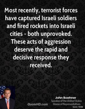 John Boehner - Most recently, terrorist forces have captured Israeli soldiers and fired rockets into Israeli cities - both unprovoked. These acts of aggression deserve the rapid and decisive response they received.