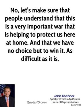 No, let's make sure that people understand that this is a very important war that is helping to protect us here at home. And that we have no choice but to win it. As difficult as it is.