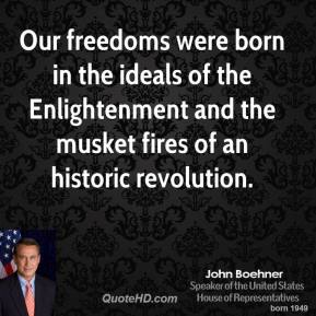 Our freedoms were born in the ideals of the Enlightenment and the musket fires of an historic revolution.