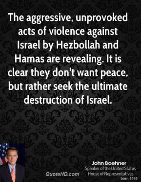 John Boehner - The aggressive, unprovoked acts of violence against Israel by Hezbollah and Hamas are revealing. It is clear they don't want peace, but rather seek the ultimate destruction of Israel.