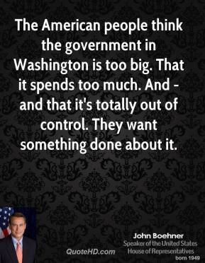 John Boehner - The American people think the government in Washington is too big. That it spends too much. And - and that it's totally out of control. They want something done about it.