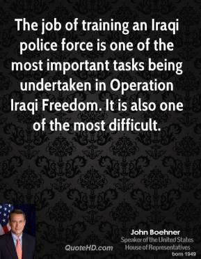 John Boehner - The job of training an Iraqi police force is one of the most important tasks being undertaken in Operation Iraqi Freedom. It is also one of the most difficult.