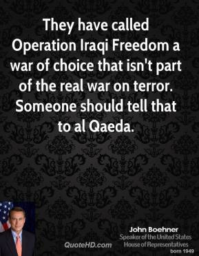 John Boehner - They have called Operation Iraqi Freedom a war of choice that isn't part of the real war on terror. Someone should tell that to al Qaeda.