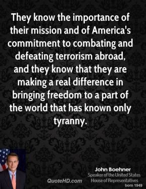 John Boehner - They know the importance of their mission and of America's commitment to combating and defeating terrorism abroad, and they know that they are making a real difference in bringing freedom to a part of the world that has known only tyranny.