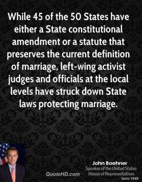 John Boehner - While 45 of the 50 States have either a State constitutional amendment or a statute that preserves the current definition of marriage, left-wing activist judges and officials at the local levels have struck down State laws protecting marriage.