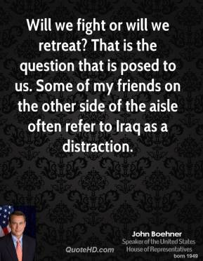 John Boehner - Will we fight or will we retreat? That is the question that is posed to us. Some of my friends on the other side of the aisle often refer to Iraq as a distraction.