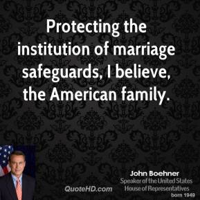 John Boehner - Protecting the institution of marriage safeguards, I believe, the American family.