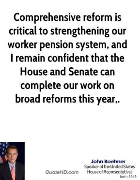 John Boehner  - Comprehensive reform is critical to strengthening our worker pension system, and I remain confident that the House and Senate can complete our work on broad reforms this year.