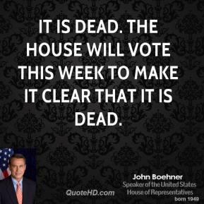 It is dead. The House will vote this week to make it clear that it is dead.
