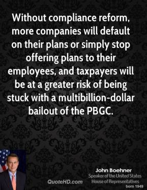 John Boehner  - Without compliance reform, more companies will default on their plans or simply stop offering plans to their employees, and taxpayers will be at a greater risk of being stuck with a multibillion-dollar bailout of the PBGC.