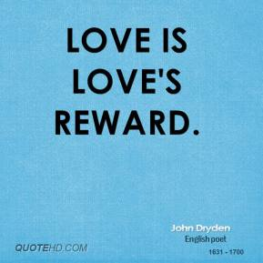 John Dryden - Love is love's reward.