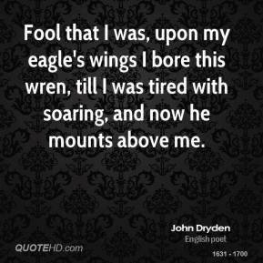 John Dryden - Fool that I was, upon my eagle's wings I bore this wren, till I was tired with soaring, and now he mounts above me.