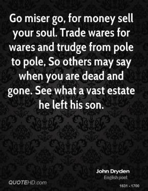 John Dryden - Go miser go, for money sell your soul. Trade wares for wares and trudge from pole to pole, So others may say when you are dead and gone. See what a vast estate he left his son.