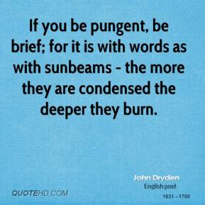 If you be pungent, be brief; for it is with words as with sunbeams - the more they are condensed the deeper they burn.
