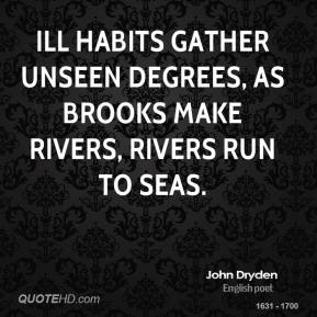 Ill habits gather unseen degrees, as brooks make rivers, rivers run to seas.