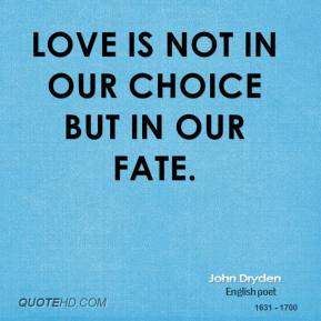 John Dryden - Love is not in our choice but in our fate.