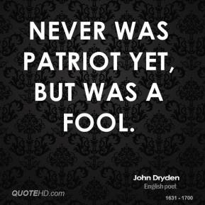 John Dryden - Never was patriot yet, but was a fool.