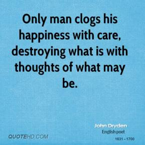 Only man clogs his happiness with care, destroying what is with thoughts of what may be.