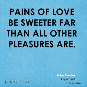 John Dryden - Pains of love be sweeter far than all other pleasures are.
