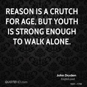 John Dryden - Reason is a crutch for age, but youth is strong enough to walk alone.