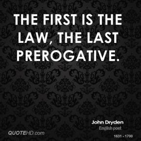 John Dryden - The first is the law, the last prerogative.