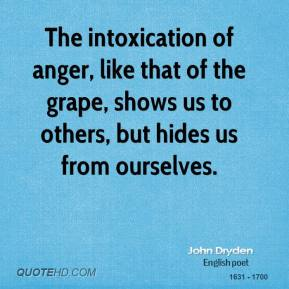 John Dryden - The intoxication of anger, like that of the grape, shows us to others, but hides us from ourselves.