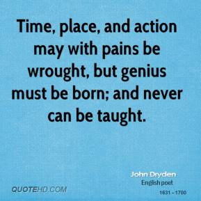 John Dryden - Time, place, and action may with pains be wrought, but genius must be born; and never can be taught.