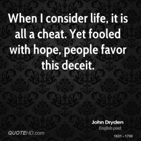 John Dryden - When I consider life, it is all a cheat. Yet fooled with hope, people favor this deceit.