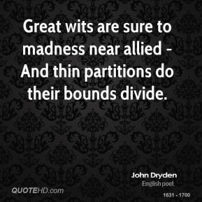 John Dryden  - Great wits are sure to madness near allied - And thin partitions do their bounds divide.