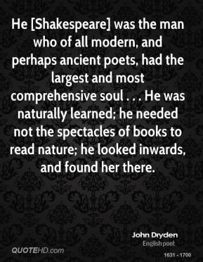 John Dryden  - He [Shakespeare] was the man who of all modern, and perhaps ancient poets, had the largest and most comprehensive soul . . . He was naturally learned; he needed not the spectacles of books to read nature; he looked inwards, and found her there.