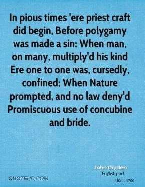 John Dryden  - In pious times 'ere priest craft did begin, Before polygamy was made a sin: When man, on many, multiply'd his kind Ere one to one was, cursedly, confined; When Nature prompted, and no law deny'd Promiscuous use of concubine and bride.