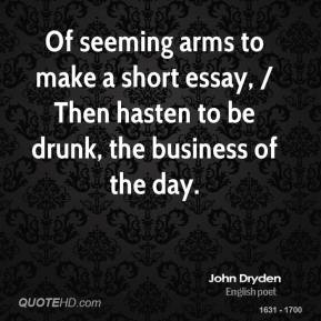 John Dryden  - Of seeming arms to make a short essay, / Then hasten to be drunk, the business of the day.