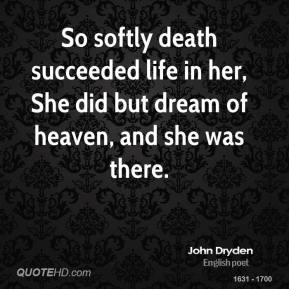 John Dryden  - So softly death succeeded life in her, She did but dream of heaven, and she was there.